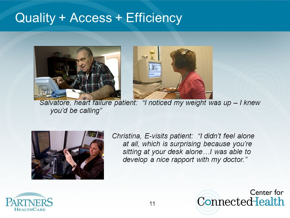 11 Quality + Access + Efficiency Salvatore, heart failure patient: I noticed my weight was up – I knew youd be calling Christina, E-visits patient: I didnt feel alone at all, which is surprising because youre sitting at your desk alone…I was able to develop a nice rapport with my doctor.
