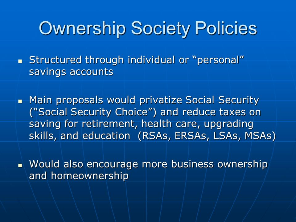 Ownership Society Policies Structured through individual or personal savings accounts Structured through individual or personal savings accounts Main proposals would privatize Social Security (Social Security Choice) and reduce taxes on saving for retirement, health care, upgrading skills, and education (RSAs, ERSAs, LSAs, MSAs) Main proposals would privatize Social Security (Social Security Choice) and reduce taxes on saving for retirement, health care, upgrading skills, and education (RSAs, ERSAs, LSAs, MSAs) Would also encourage more business ownership and homeownership Would also encourage more business ownership and homeownership