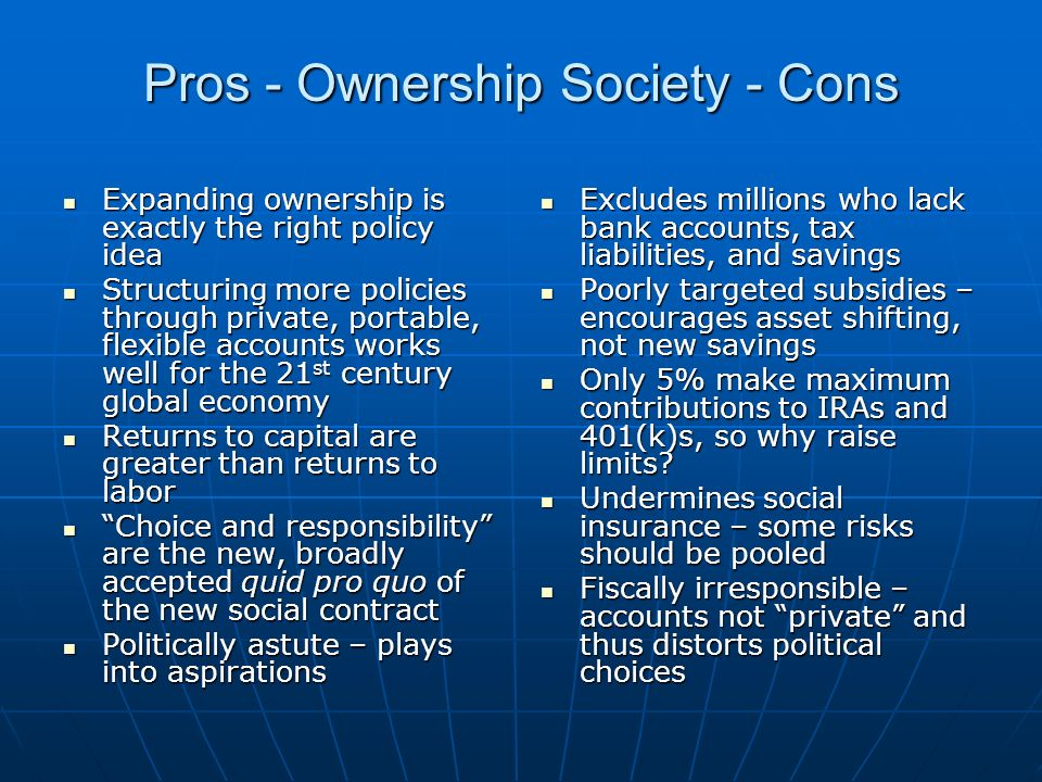 Pros - Ownership Society - Cons Expanding ownership is exactly the right policy idea Expanding ownership is exactly the right policy idea Structuring more policies through private, portable, flexible accounts works well for the 21 st century global economy Structuring more policies through private, portable, flexible accounts works well for the 21 st century global economy Returns to capital are greater than returns to labor Returns to capital are greater than returns to labor Choice and responsibility are the new, broadly accepted quid pro quo of the new social contract Choice and responsibility are the new, broadly accepted quid pro quo of the new social contract Politically astute – plays into aspirations Politically astute – plays into aspirations Excludes millions who lack bank accounts, tax liabilities, and savings Excludes millions who lack bank accounts, tax liabilities, and savings Poorly targeted subsidies – encourages asset shifting, not new savings Poorly targeted subsidies – encourages asset shifting, not new savings Only 5% make maximum contributions to IRAs and 401(k)s, so why raise limits.