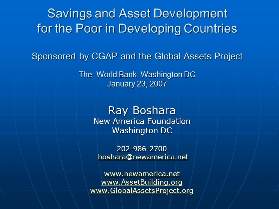 Savings and Asset Development for the Poor in Developing Countries Sponsored by CGAP and the Global Assets Project The World Bank, Washington DC January 23, 2007 Ray Boshara New America Foundation Washington DC
