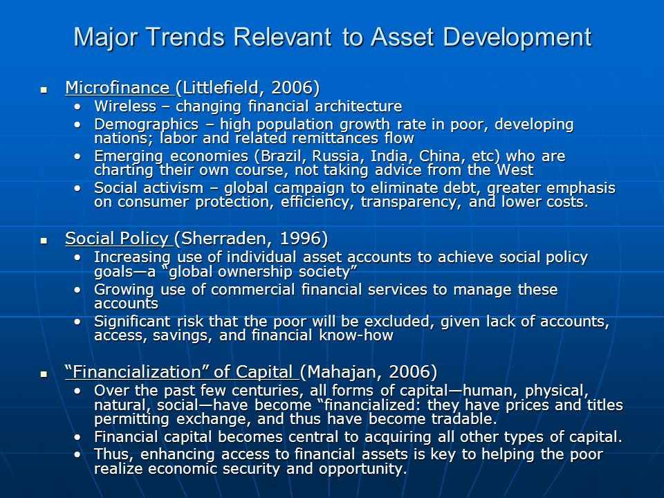 Major Trends Relevant to Asset Development Microfinance (Littlefield, 2006) Microfinance (Littlefield, 2006) Wireless – changing financial architectureWireless – changing financial architecture Demographics – high population growth rate in poor, developing nations; labor and related remittances flowDemographics – high population growth rate in poor, developing nations; labor and related remittances flow Emerging economies (Brazil, Russia, India, China, etc) who are charting their own course, not taking advice from the WestEmerging economies (Brazil, Russia, India, China, etc) who are charting their own course, not taking advice from the West Social activism – global campaign to eliminate debt, greater emphasis on consumer protection, efficiency, transparency, and lower costs.Social activism – global campaign to eliminate debt, greater emphasis on consumer protection, efficiency, transparency, and lower costs.