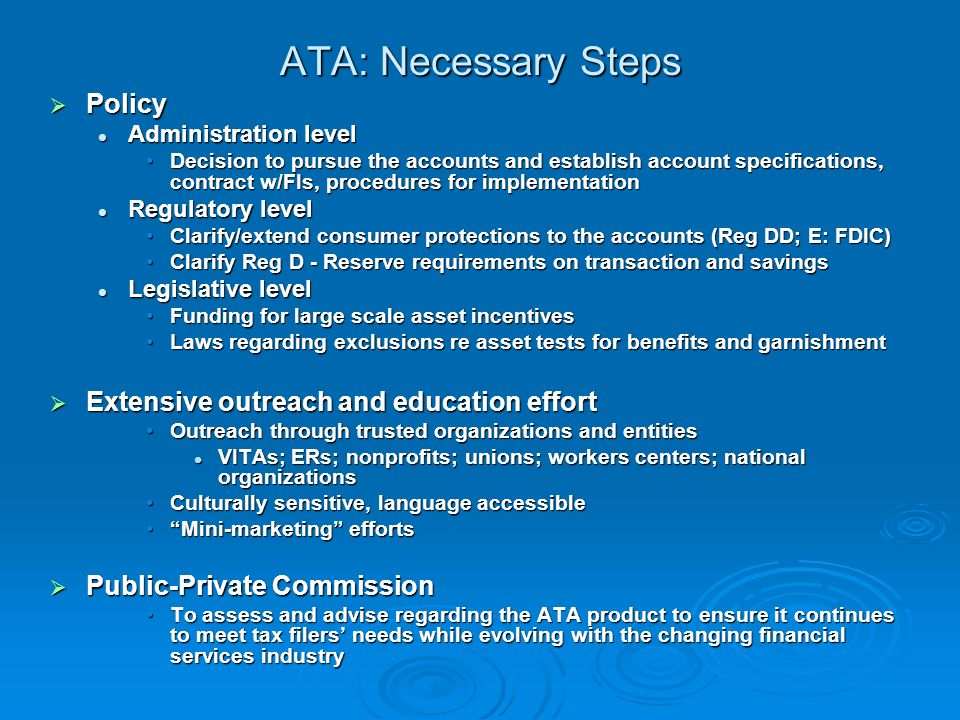ATA: Necessary Steps Policy Policy Administration level Administration level Decision to pursue the accounts and establish account specifications, contract w/FIs, procedures for implementationDecision to pursue the accounts and establish account specifications, contract w/FIs, procedures for implementation Regulatory level Regulatory level Clarify/extend consumer protections to the accounts (Reg DD; E: FDIC)Clarify/extend consumer protections to the accounts (Reg DD; E: FDIC) Clarify Reg D - Reserve requirements on transaction and savingsClarify Reg D - Reserve requirements on transaction and savings Legislative level Legislative level Funding for large scale asset incentivesFunding for large scale asset incentives Laws regarding exclusions re asset tests for benefits and garnishmentLaws regarding exclusions re asset tests for benefits and garnishment Extensive outreach and education effort Extensive outreach and education effort Outreach through trusted organizations and entitiesOutreach through trusted organizations and entities VITAs; ERs; nonprofits; unions; workers centers; national organizations VITAs; ERs; nonprofits; unions; workers centers; national organizations Culturally sensitive, language accessibleCulturally sensitive, language accessible Mini-marketing effortsMini-marketing efforts Public-Private Commission Public-Private Commission To assess and advise regarding the ATA product to ensure it continues to meet tax filers needs while evolving with the changing financial services industryTo assess and advise regarding the ATA product to ensure it continues to meet tax filers needs while evolving with the changing financial services industry