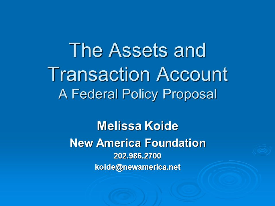 The Assets and Transaction Account A Federal Policy Proposal Melissa Koide New America Foundation 202.986.2700koide@newamerica.net