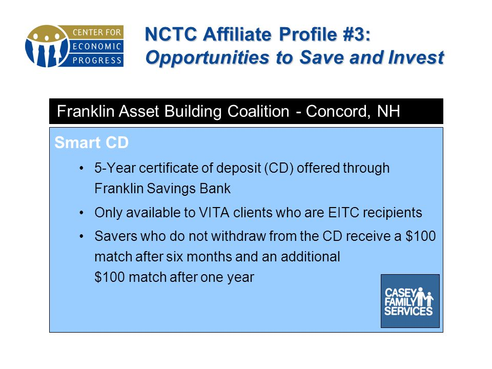 NCTC Affiliate Profile #3: Opportunities to Save and Invest Smart CD 5-Year certificate of deposit (CD) offered through Franklin Savings Bank Only available to VITA clients who are EITC recipients Savers who do not withdraw from the CD receive a $100 match after six months and an additional $100 match after one year Franklin Asset Building Coalition - Concord, NH