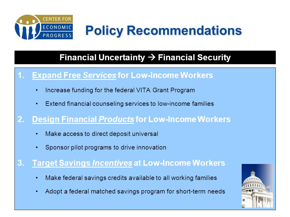 1.Expand Free Services for Low-Income Workers Increase funding for the federal VITA Grant Program Extend financial counseling services to low-income families 2.Design Financial Products for Low-Income Workers Make access to direct deposit universal Sponsor pilot programs to drive innovation 3.Target Savings Incentives at Low-Income Workers Make federal savings credits available to all working families Adopt a federal matched savings program for short-term needs Policy Recommendations Financial Uncertainty Financial Security
