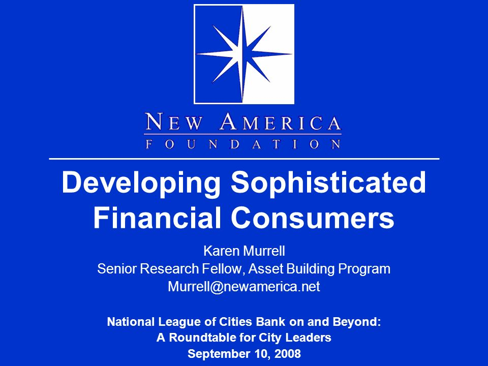 Developing Sophisticated Financial Consumers Karen Murrell Senior Research Fellow, Asset Building Program National League of Cities Bank on and Beyond: A Roundtable for City Leaders September 10, 2008