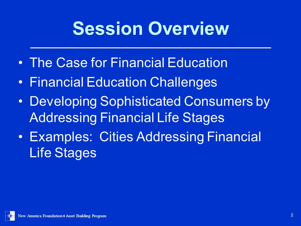 New America Foundation Asset Building Program 2 Session Overview The Case for Financial Education Financial Education Challenges Developing Sophisticated Consumers by Addressing Financial Life Stages Examples: Cities Addressing Financial Life Stages