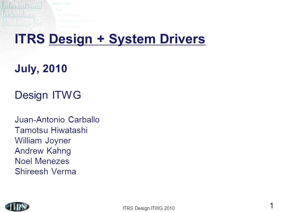 ITRS Design ITWG 2010 1 ITRS Design + System Drivers July, 2010 Design ITWG Juan-Antonio Carballo Tamotsu Hiwatashi William Joyner Andrew Kahng Noel M