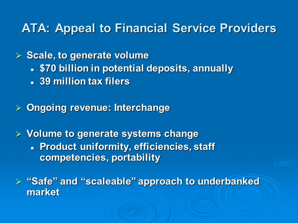 ATA: Appeal to Financial Service Providers Scale, to generate volume Scale, to generate volume $70 billion in potential deposits, annually $70 billion in potential deposits, annually 39 million tax filers 39 million tax filers Ongoing revenue: Interchange Ongoing revenue: Interchange Volume to generate systems change Volume to generate systems change Product uniformity, efficiencies, staff competencies, portability Product uniformity, efficiencies, staff competencies, portability Safe and scaleable approach to underbanked market Safe and scaleable approach to underbanked market