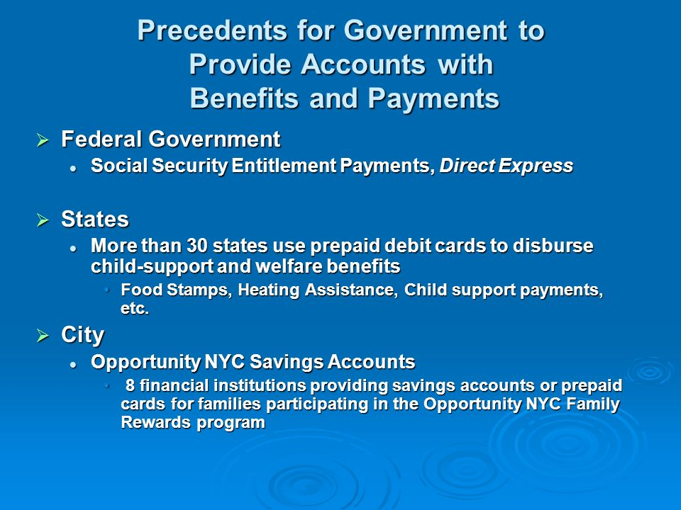 Precedents for Government to Provide Accounts with Benefits and Payments Federal Government Federal Government Social Security Entitlement Payments, Direct Express Social Security Entitlement Payments, Direct Express States States More than 30 states use prepaid debit cards to disburse child-support and welfare benefits More than 30 states use prepaid debit cards to disburse child-support and welfare benefits Food Stamps, Heating Assistance, Child support payments, etc.Food Stamps, Heating Assistance, Child support payments, etc.