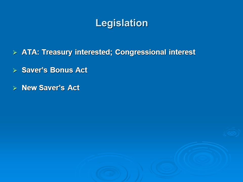 Legislation ATA: Treasury interested; Congressional interest ATA: Treasury interested; Congressional interest Savers Bonus Act Savers Bonus Act New Savers Act New Savers Act