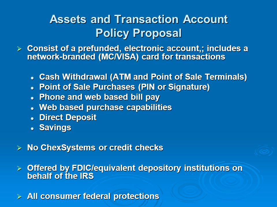 Assets and Transaction Account Policy Proposal Consist of a prefunded, electronic account,; includes a network-branded (MC/VISA) card for transactions Consist of a prefunded, electronic account,; includes a network-branded (MC/VISA) card for transactions Cash Withdrawal (ATM and Point of Sale Terminals) Cash Withdrawal (ATM and Point of Sale Terminals) Point of Sale Purchases (PIN or Signature) Point of Sale Purchases (PIN or Signature) Phone and web based bill pay Phone and web based bill pay Web based purchase capabilities Web based purchase capabilities Direct Deposit Direct Deposit Savings Savings No ChexSystems or credit checks No ChexSystems or credit checks Offered by FDIC/equivalent depository institutions on behalf of the IRS Offered by FDIC/equivalent depository institutions on behalf of the IRS All consumer federal protections All consumer federal protections