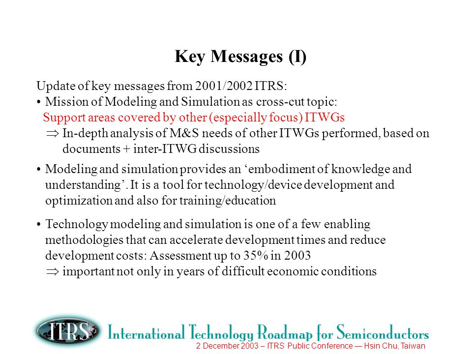 2 December 2003 – ITRS Public Conference Hsin Chu, Taiwan Key Messages (I) Update of key messages from 2001/2002 ITRS: Mission of Modeling and Simulation as cross-cut topic: Support areas covered by other (especially focus) ITWGs In-depth analysis of M&S needs of other ITWGs performed, based on documents + inter-ITWG discussions Modeling and simulation provides an embodiment of knowledge and understanding.