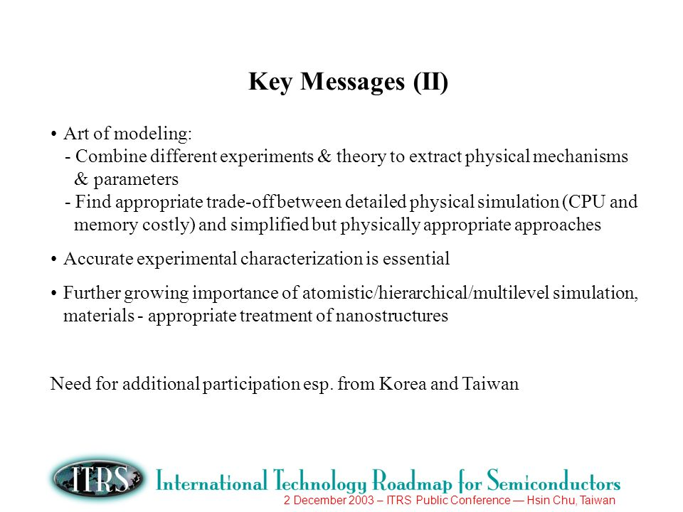 2 December 2003 – ITRS Public Conference Hsin Chu, Taiwan Key Messages (II) Art of modeling: - Combine different experiments & theory to extract physi