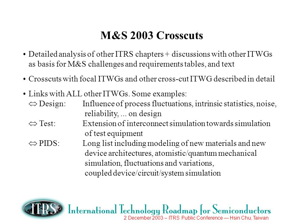 2 December 2003 – ITRS Public Conference Hsin Chu, Taiwan M&S 2003 Crosscuts Some examples (cont.): FEP: Long list including modeling of material issues, new device architectures, ultra-shallow junctions and defect engineering, assessment of process variants Lithography: Push limits of optical lithography by optimization of options; assessment of Next Generation Lithography based on predictive physical models (e.g.