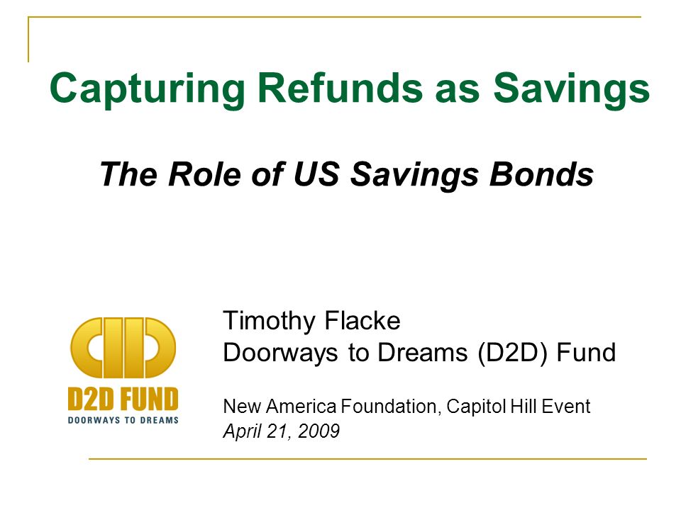 Timothy Flacke Doorways to Dreams (D2D) Fund New America Foundation, Capitol Hill Event April 21, 2009 Capturing Refunds as Savings The Role of US Savings Bonds