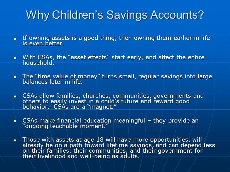 Why Childrens Savings Accounts? If owning assets is a good thing, then owning them earlier in life is even better. If owning assets is a good thing, t