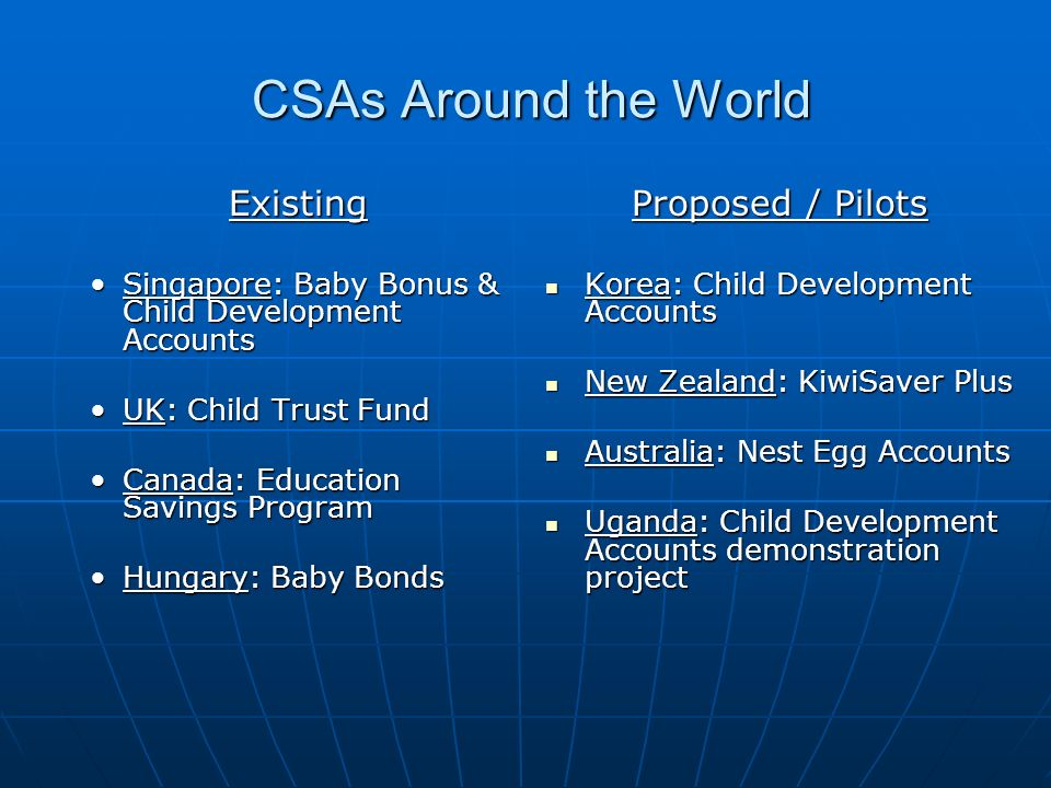 Recommended Features of CSAs Universal – everyone has an account Universal – everyone has an account Progressive – more for the poor Progressive – more for the poor Lifelong – birth to death platform for savings and asset accumulation Lifelong – birth to death platform for savings and asset accumulation Simple – easy to understand and use Simple – easy to understand and use Portable – not tied to employer, nations(?) Portable – not tied to employer, nations(?) Private sector friendly – market-oriented, profitable Private sector friendly – market-oriented, profitable Leverages voluntary contributions from all sources, possibly tied to good behavior Leverages voluntary contributions from all sources, possibly tied to good behavior Integrated with financial education programs Integrated with financial education programs Restrictions – a good debate Restrictions – a good debate