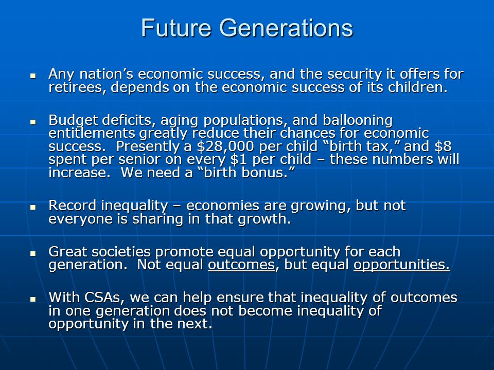 Future Generations Any nations economic success, and the security it offers for retirees, depends on the economic success of its children. Any nations