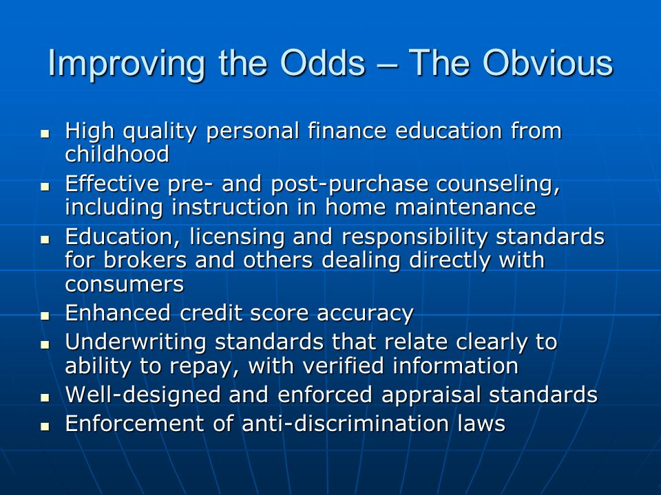 Improving the Odds – The Obvious High quality personal finance education from childhood High quality personal finance education from childhood Effective pre- and post-purchase counseling, including instruction in home maintenance Effective pre- and post-purchase counseling, including instruction in home maintenance Education, licensing and responsibility standards for brokers and others dealing directly with consumers Education, licensing and responsibility standards for brokers and others dealing directly with consumers Enhanced credit score accuracy Enhanced credit score accuracy Underwriting standards that relate clearly to ability to repay, with verified information Underwriting standards that relate clearly to ability to repay, with verified information Well-designed and enforced appraisal standards Well-designed and enforced appraisal standards Enforcement of anti-discrimination laws Enforcement of anti-discrimination laws