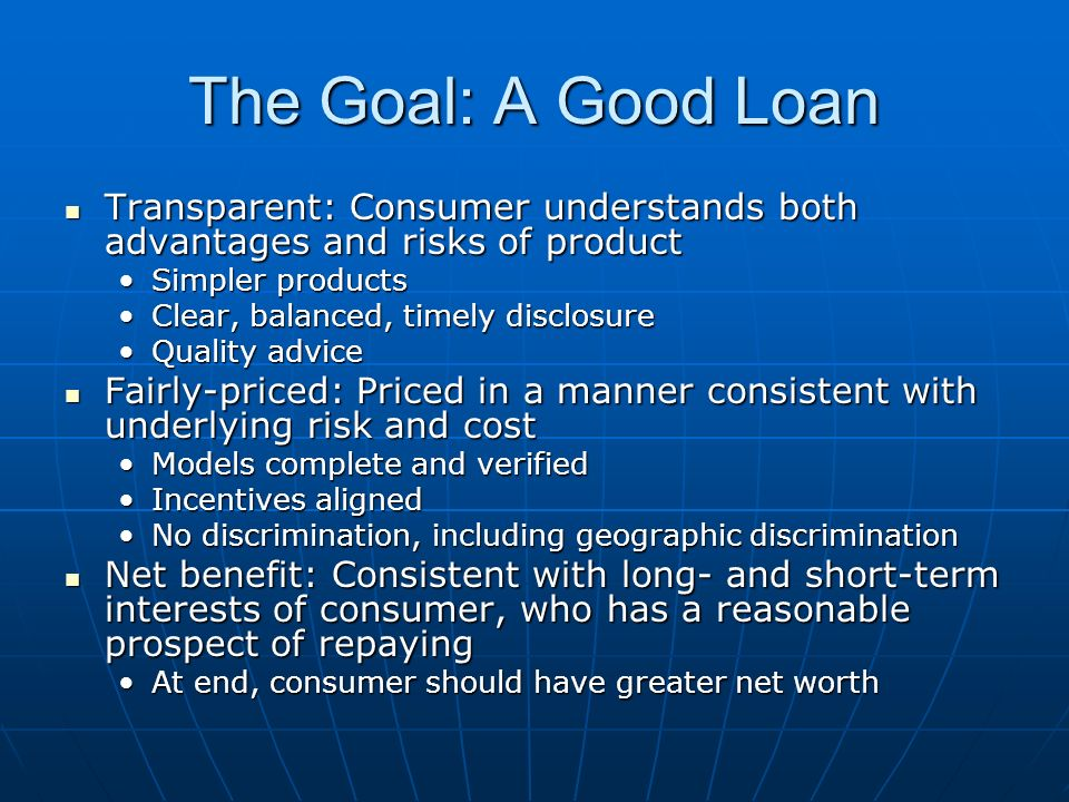 The Goal: A Good Loan Transparent: Consumer understands both advantages and risks of product Transparent: Consumer understands both advantages and risks of product Simpler productsSimpler products Clear, balanced, timely disclosureClear, balanced, timely disclosure Quality adviceQuality advice Fairly-priced: Priced in a manner consistent with underlying risk and cost Fairly-priced: Priced in a manner consistent with underlying risk and cost Models complete and verifiedModels complete and verified Incentives alignedIncentives aligned No discrimination, including geographic discriminationNo discrimination, including geographic discrimination Net benefit: Consistent with long- and short-term interests of consumer, who has a reasonable prospect of repaying Net benefit: Consistent with long- and short-term interests of consumer, who has a reasonable prospect of repaying At end, consumer should have greater net worthAt end, consumer should have greater net worth