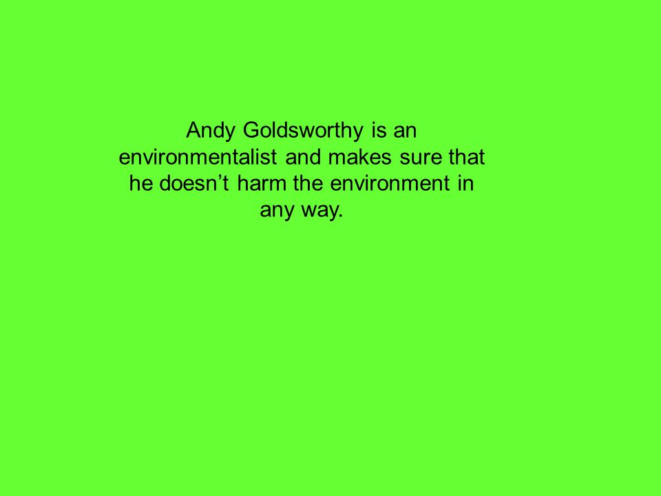 Andy Goldsworthy is an environmentalist and makes sure that he doesnt harm the environment in any way.