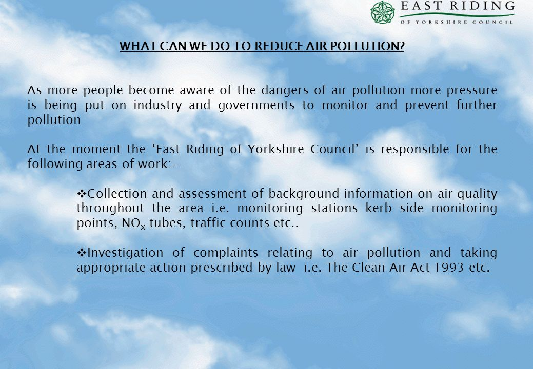 WHAT CAN WE DO TO REDUCE AIR POLLUTION? As more people become aware of the dangers of air pollution more pressure is being put on industry and governm