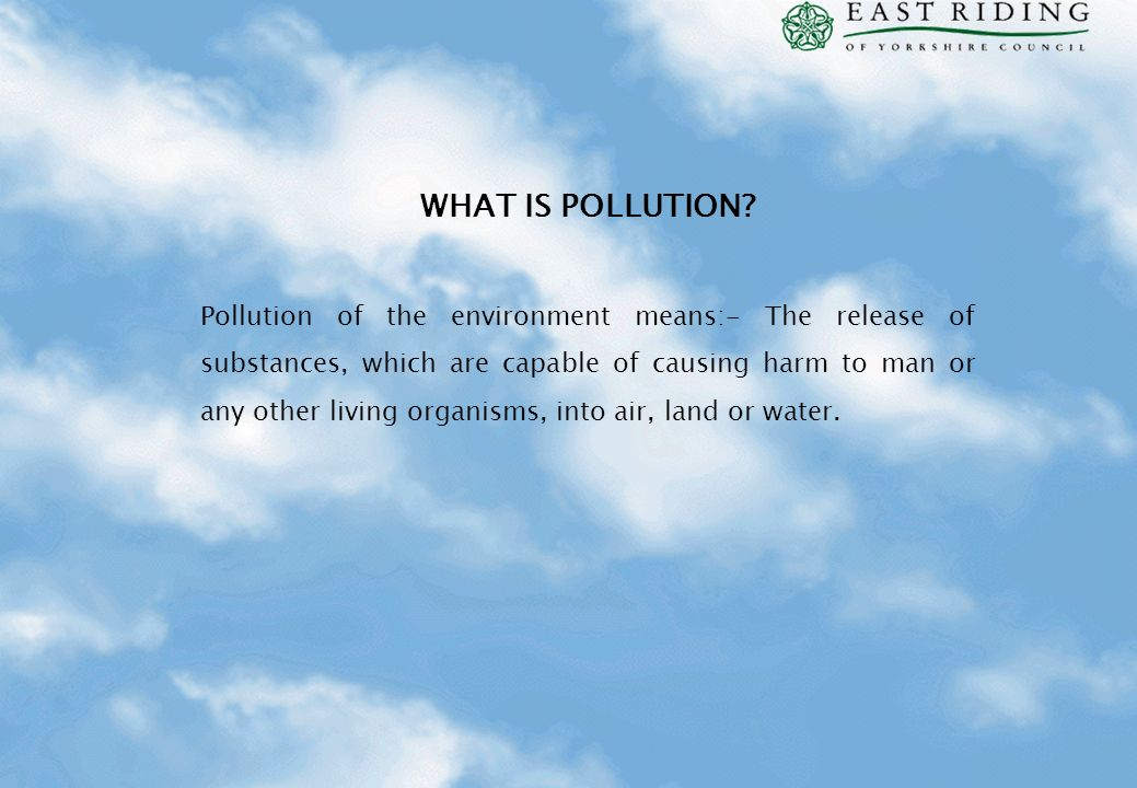WHAT IS POLLUTION? Pollution of the environment means:- The release of substances, which are capable of causing harm to man or any other living organi