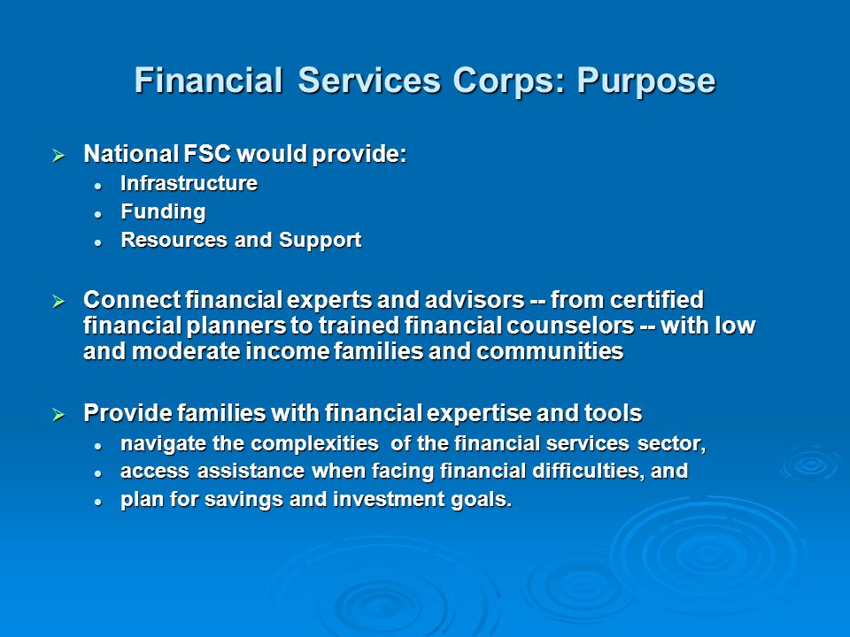 Financial Services Corps: Purpose National FSC would provide: National FSC would provide: Infrastructure Infrastructure Funding Funding Resources and Support Resources and Support Connect financial experts and advisors -- from certified financial planners to trained financial counselors -- with low and moderate income families and communities Connect financial experts and advisors -- from certified financial planners to trained financial counselors -- with low and moderate income families and communities Provide families with financial expertise and tools Provide families with financial expertise and tools navigate the complexities of the financial services sector, navigate the complexities of the financial services sector, access assistance when facing financial difficulties, and access assistance when facing financial difficulties, and plan for savings and investment goals.