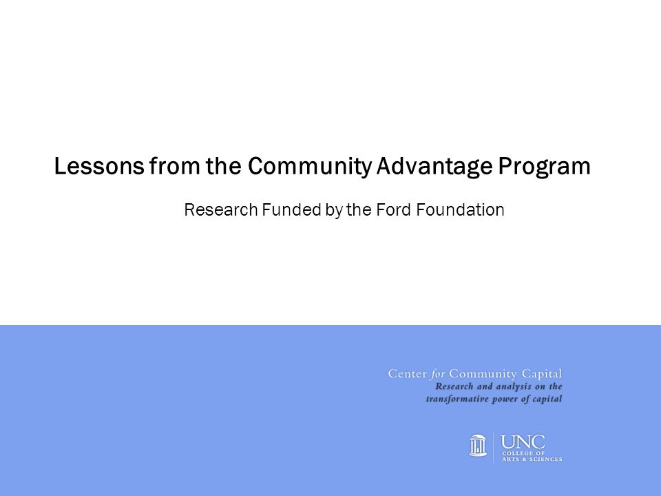 1 Lessons from the Community Advantage Program Research Funded by the Ford Foundation