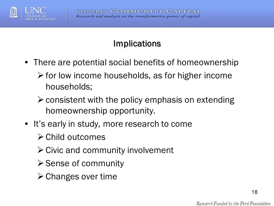 16 Research Funded by the Ford Foundation Implications There are potential social benefits of homeownership for low income households, as for higher income households; consistent with the policy emphasis on extending homeownership opportunity.