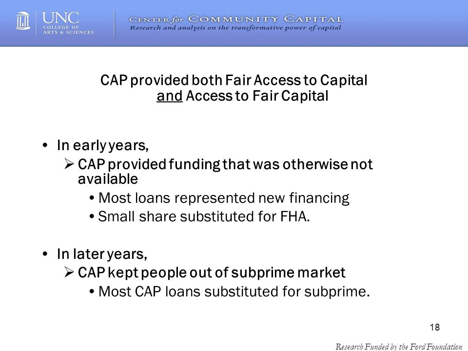 18 Research Funded by the Ford Foundation CAP provided both Fair Access to Capital and Access to Fair Capital In early years, CAP provided funding that was otherwise not available Most loans represented new financing Small share substituted for FHA.