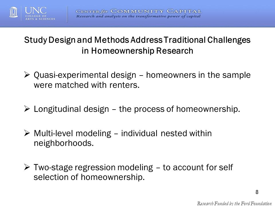 8 Research Funded by the Ford Foundation Study Design and Methods Address Traditional Challenges in Homeownership Research Quasi-experimental design – homeowners in the sample were matched with renters.