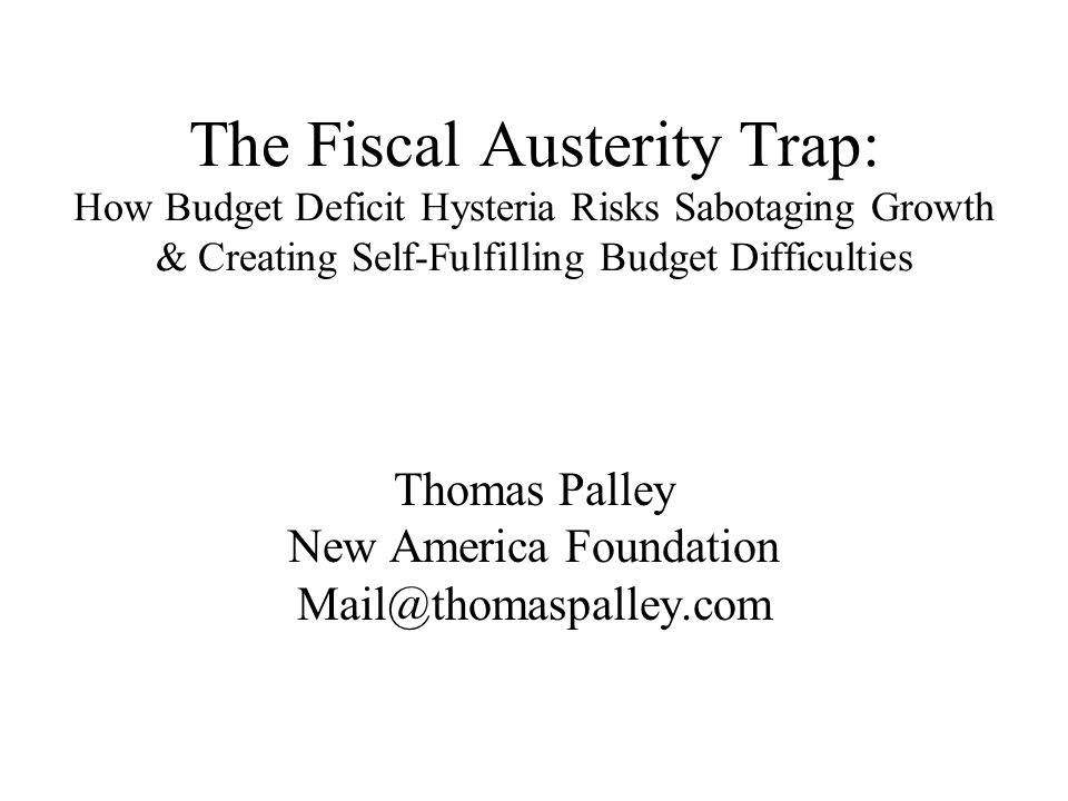 The Fiscal Austerity Trap: How Budget Deficit Hysteria Risks Sabotaging Growth & Creating Self-Fulfilling Budget Difficulties Thomas Palley New America Foundation Mail@thomaspalley.com
