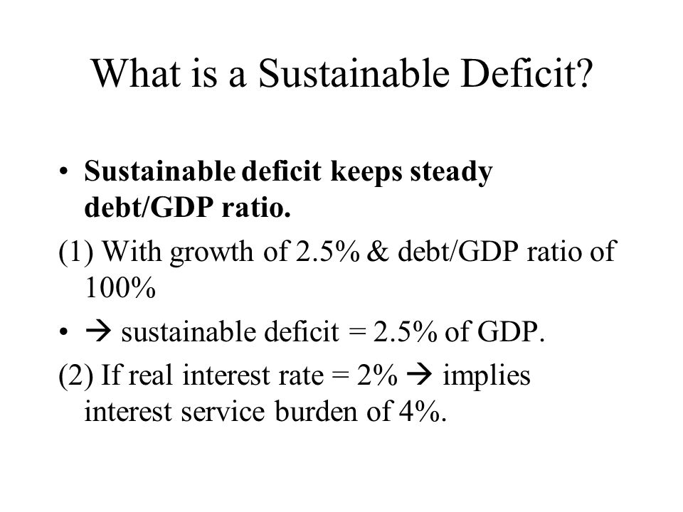 What is a Sustainable Deficit? Sustainable deficit keeps steady debt/GDP ratio. (1) With growth of 2.5% & debt/GDP ratio of 100% sustainable deficit =