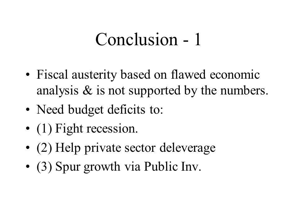Conclusion - 1 Fiscal austerity based on flawed economic analysis & is not supported by the numbers. Need budget deficits to: (1) Fight recession. (2)