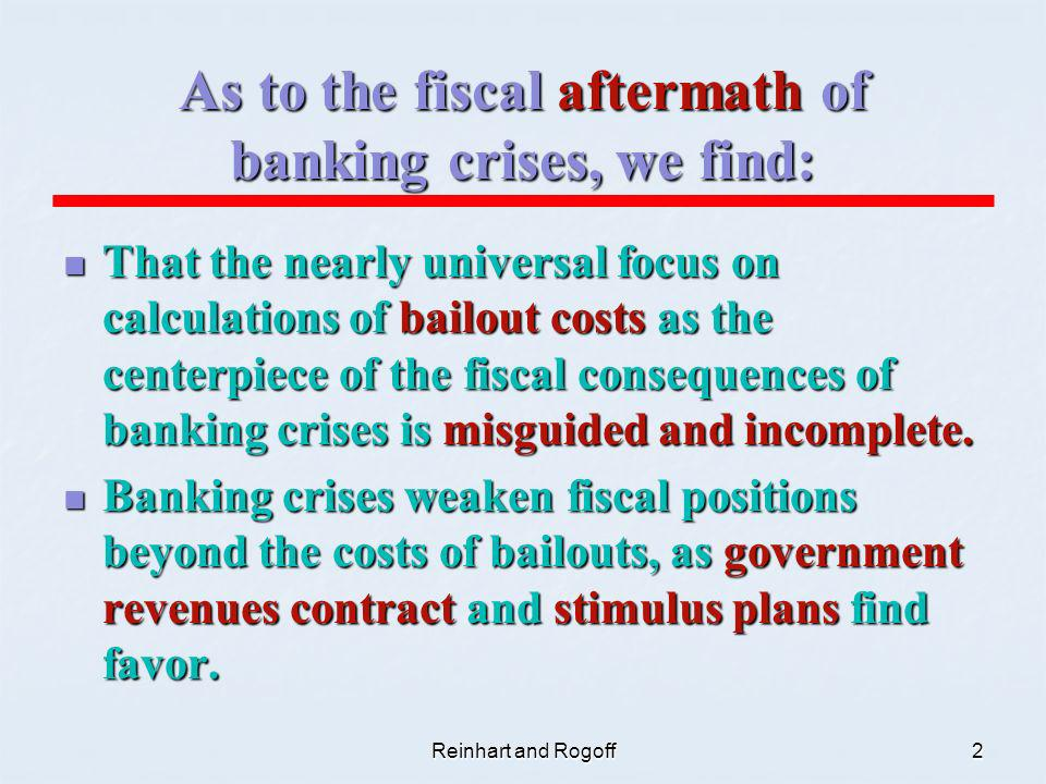 Reinhart and Rogoff2 As to the fiscal aftermath of banking crises, we find: That the nearly universal focus on calculations of bailout costs as the centerpiece of the fiscal consequences of banking crises is misguided and incomplete.