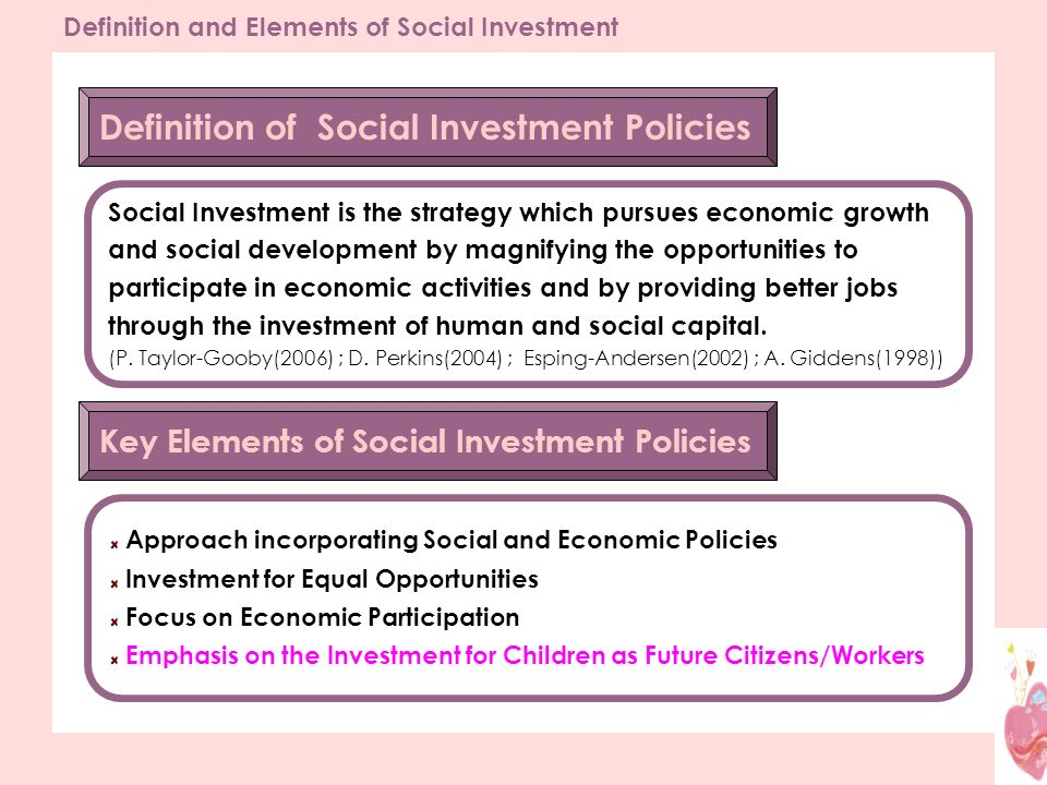 Definition and Elements of Social Investment Definition of Social Investment Policies Social Investment is the strategy which pursues economic growth and social development by magnifying the opportunities to participate in economic activities and by providing better jobs through the investment of human and social capital.