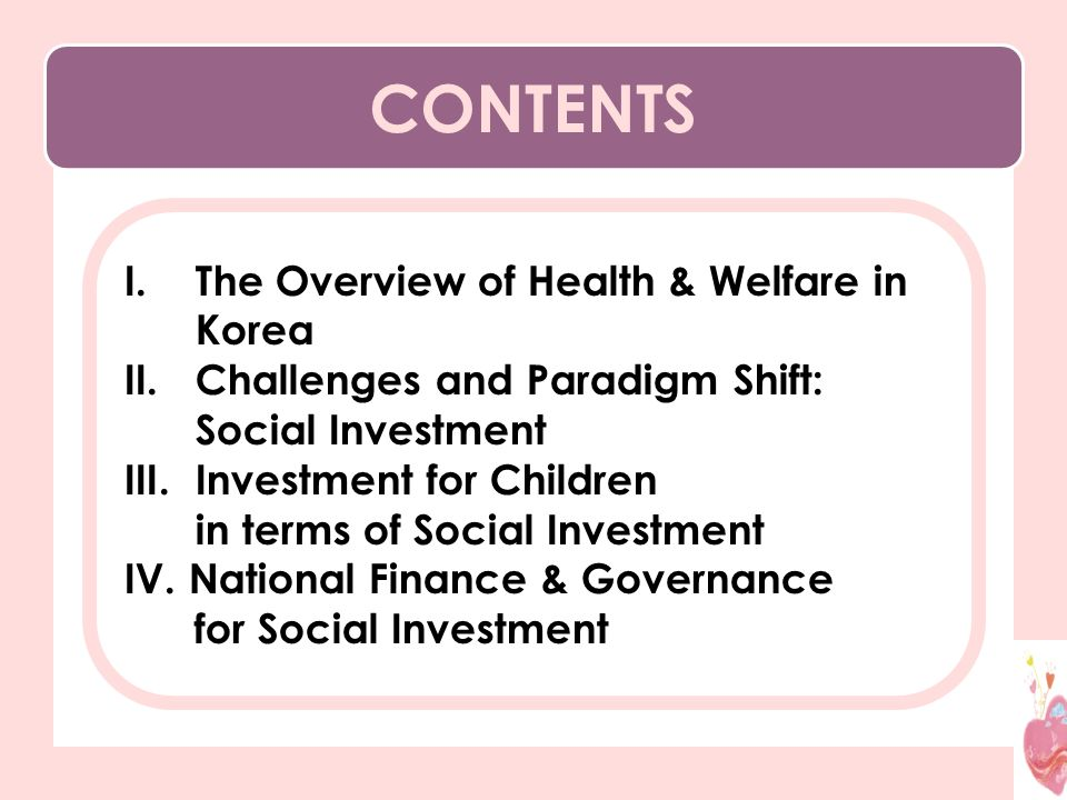 CONTENTS I.The Overview of Health & Welfare in Korea II.Challenges and Paradigm Shift: Social Investment III.Investment for Children in terms of Social Investment IV.