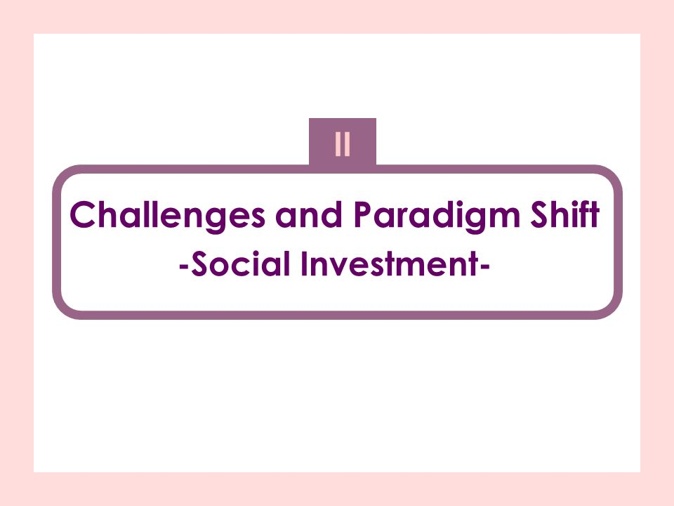 Challenges and Paradigm Shift -Social Investment- II