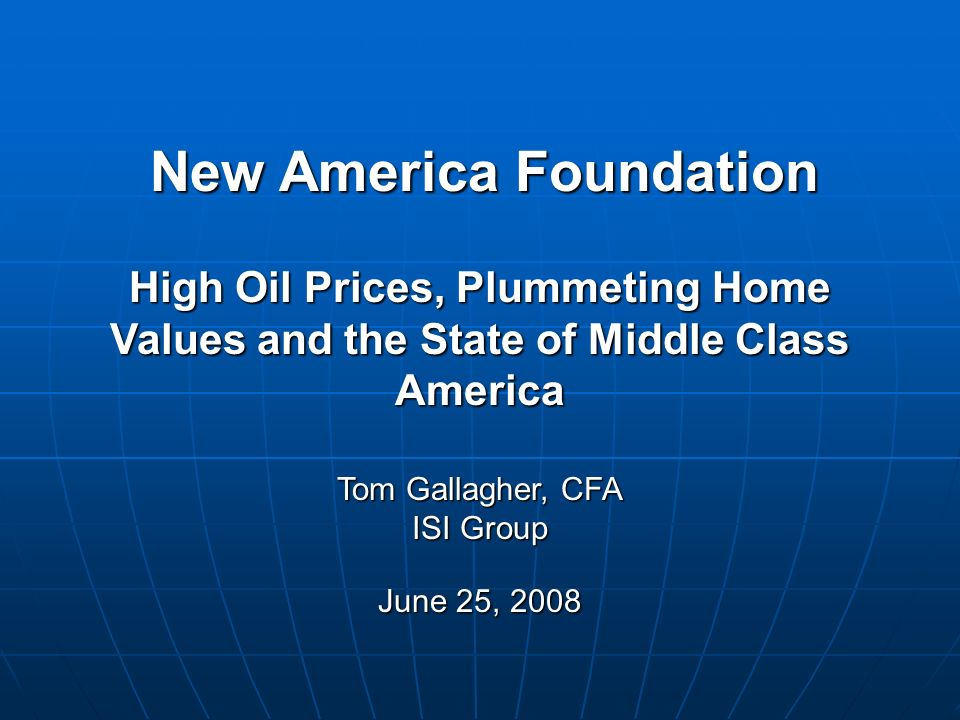 New America Foundation Tom Gallagher, CFA ISI Group June 25, 2008 High Oil Prices, Plummeting Home Values and the State of Middle Class America