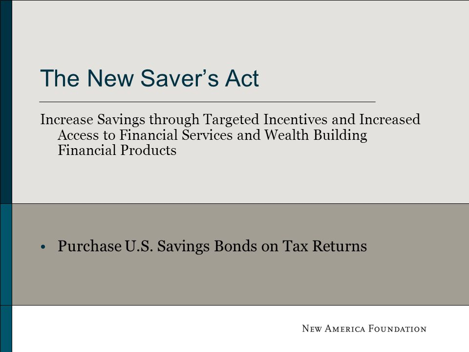 The New Savers Act Increase Savings through Targeted Incentives and Increased Access to Financial Services and Wealth Building Financial Products Purchase U.S.