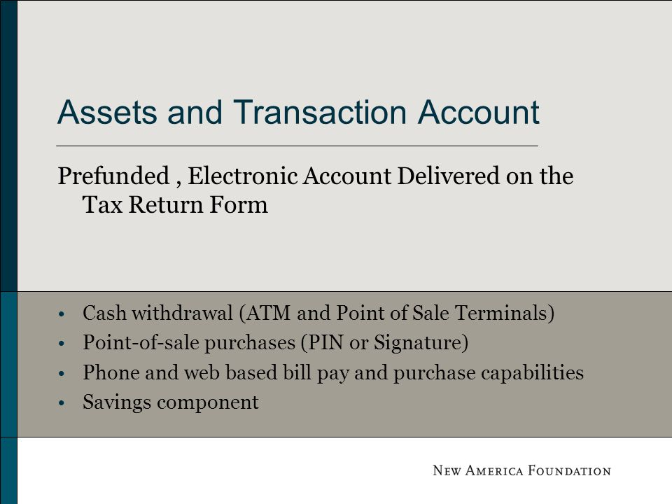 Assets and Transaction Account Prefunded, Electronic Account Delivered on the Tax Return Form Cash withdrawal (ATM and Point of Sale Terminals) Point-of-sale purchases (PIN or Signature) Phone and web based bill pay and purchase capabilities Savings component