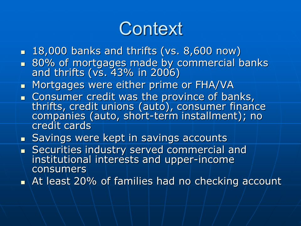 Context 18,000 banks and thrifts (vs. 8,600 now) 18,000 banks and thrifts (vs. 8,600 now) 80% of mortgages made by commercial banks and thrifts (vs. 4
