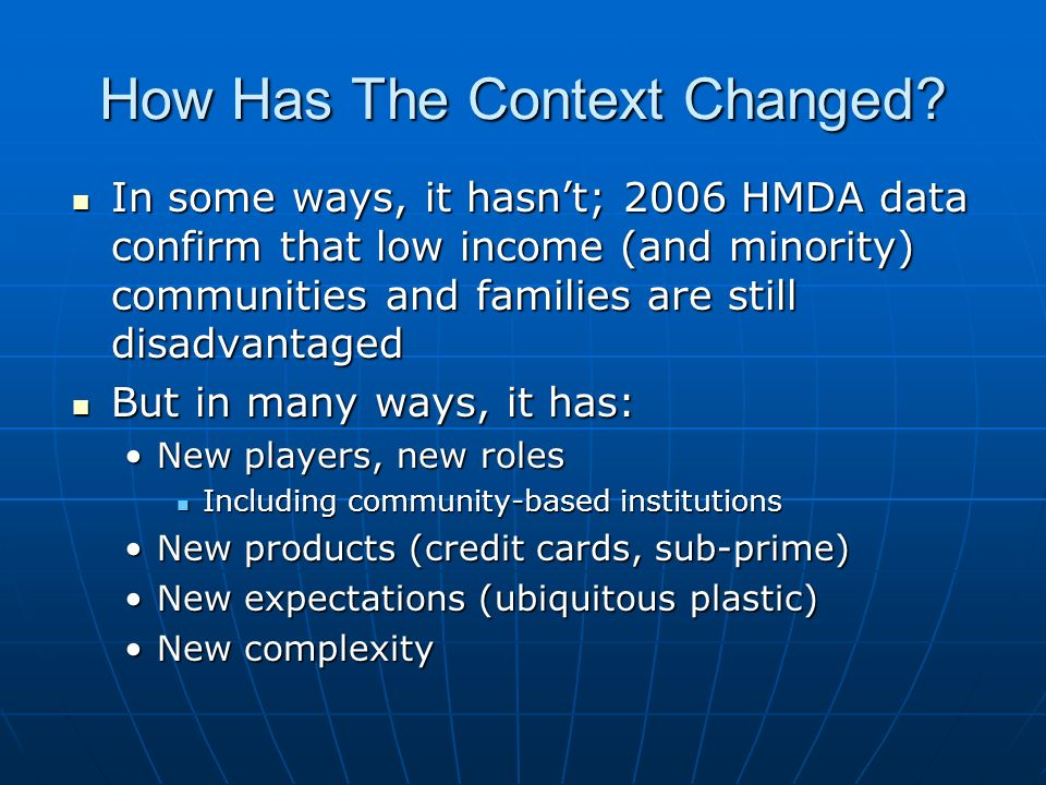How Has The Context Changed? In some ways, it hasnt; 2006 HMDA data confirm that low income (and minority) communities and families are still disadvan