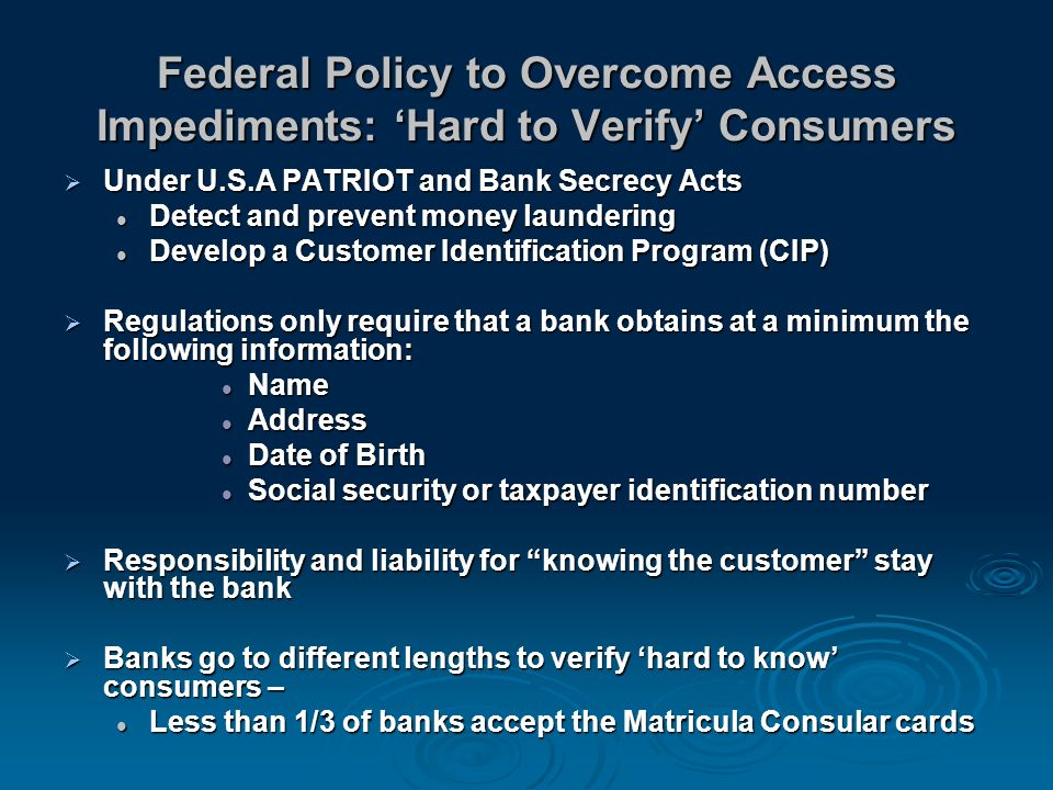 Federal Policy to Overcome Access Impediments: Hard to Verify Consumers Under U.S.A PATRIOT and Bank Secrecy Acts Under U.S.A PATRIOT and Bank Secrecy Acts Detect and prevent money laundering Detect and prevent money laundering Develop a Customer Identification Program (CIP) Develop a Customer Identification Program (CIP) Regulations only require that a bank obtains at a minimum the following information: Regulations only require that a bank obtains at a minimum the following information: Name Name Address Address Date of Birth Date of Birth Social security or taxpayer identification number Social security or taxpayer identification number Responsibility and liability for knowing the customer stay with the bank Responsibility and liability for knowing the customer stay with the bank Banks go to different lengths to verify hard to know consumers – Banks go to different lengths to verify hard to know consumers – Less than 1/3 of banks accept the Matricula Consular cards Less than 1/3 of banks accept the Matricula Consular cards