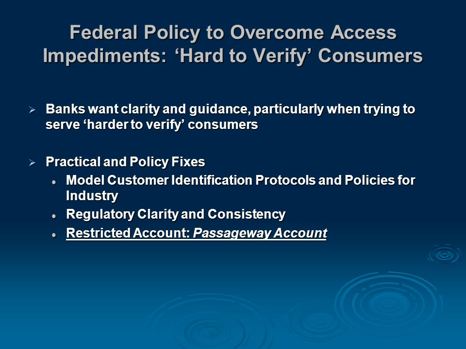 Federal Policy to Overcome Access Impediments: Hard to Verify Consumers Banks want clarity and guidance, particularly when trying to serve harder to verify consumers Banks want clarity and guidance, particularly when trying to serve harder to verify consumers Practical and Policy Fixes Practical and Policy Fixes Model Customer Identification Protocols and Policies for Industry Model Customer Identification Protocols and Policies for Industry Regulatory Clarity and Consistency Regulatory Clarity and Consistency Restricted Account: Passageway Account Restricted Account: Passageway Account