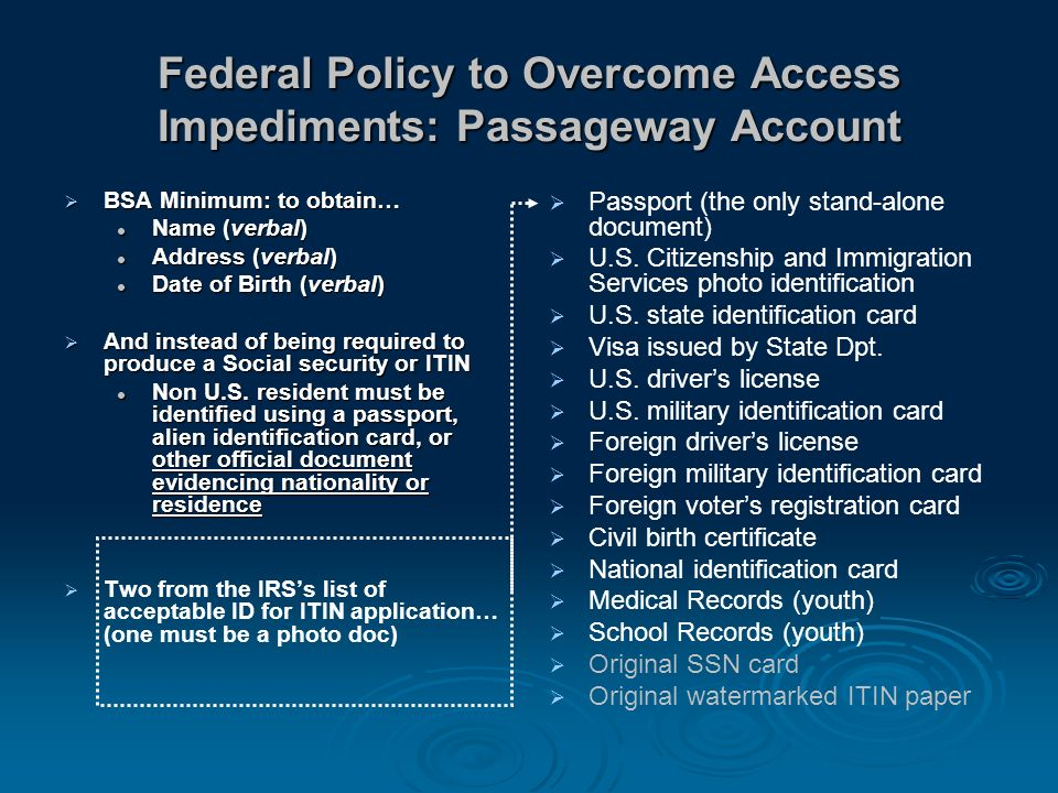 Federal Policy to Overcome Access Impediments: Passageway Account BSA Minimum: to obtain… BSA Minimum: to obtain… Name (verbal) Name (verbal) Address (verbal) Address (verbal) Date of Birth (verbal) Date of Birth (verbal) And instead of being required to produce a Social security or ITIN And instead of being required to produce a Social security or ITIN Non U.S.