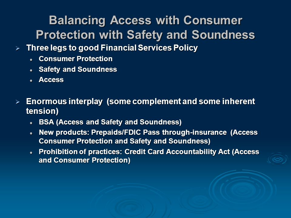 Balancing Access with Consumer Protection with Safety and Soundness Three legs to good Financial Services Policy Three legs to good Financial Services Policy Consumer Protection Consumer Protection Safety and Soundness Safety and Soundness Access Access Enormous interplay (some complement and some inherent tension) Enormous interplay (some complement and some inherent tension) BSA (Access and Safety and Soundness) BSA (Access and Safety and Soundness) New products: Prepaids/FDIC Pass through-insurance (Access Consumer Protection and Safety and Soundness) New products: Prepaids/FDIC Pass through-insurance (Access Consumer Protection and Safety and Soundness) Prohibition of practices: Credit Card Accountability Act (Access and Consumer Protection) Prohibition of practices: Credit Card Accountability Act (Access and Consumer Protection)