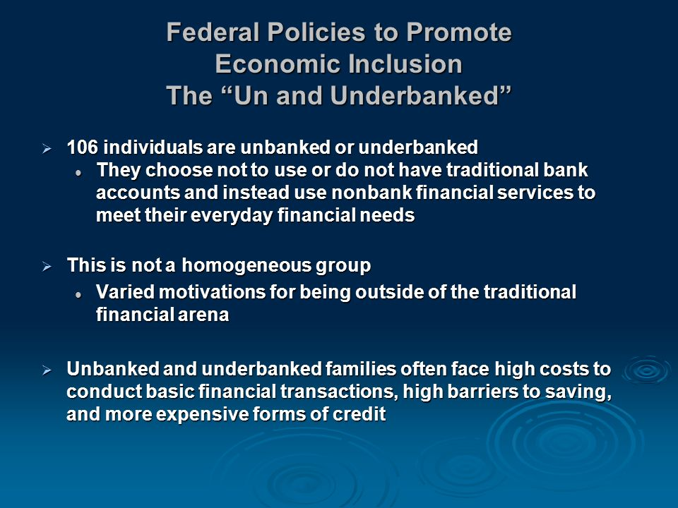 Federal Policies to Promote Economic Inclusion The Un and Underbanked 106 individuals are unbanked or underbanked 106 individuals are unbanked or underbanked They choose not to use or do not have traditional bank accounts and instead use nonbank financial services to meet their everyday financial needs They choose not to use or do not have traditional bank accounts and instead use nonbank financial services to meet their everyday financial needs This is not a homogeneous group This is not a homogeneous group Varied motivations for being outside of the traditional financial arena Varied motivations for being outside of the traditional financial arena Unbanked and underbanked families often face high costs to conduct basic financial transactions, high barriers to saving, and more expensive forms of credit Unbanked and underbanked families often face high costs to conduct basic financial transactions, high barriers to saving, and more expensive forms of credit
